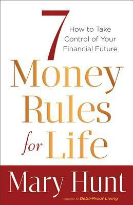 7 Money Rules for Life(r): How to Take Control of Your Financial Future  by  Mary Hunt