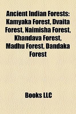 Ancient Indian Forests: Kamyaka Forest, Dvaita Forest, Naimisha Forest, Khandava Forest, Madhu Forest, Dandaka Forest  by  Books LLC