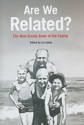 Are We Related?: The Granta Book of the Family  by  Liz Jobey
