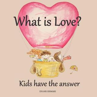What Is Love?: Kids Have the Answer  by  Edgars Sermuks