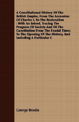 A   Constitutional History of the British Empire, from the Accession of Charles I, to the Restoration: With an Introd. Tracing the Progress of Society George Brodie