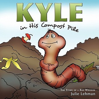 Kyle in His Compost Pile: The Story of a Red Wiggler Julie Lehman