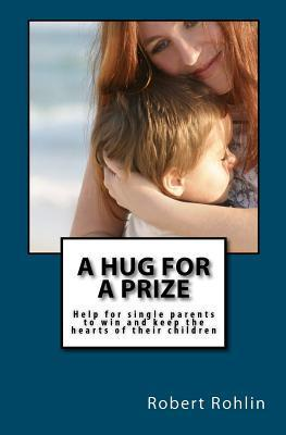 A Hug for a Prize: Help for Single Parents to Win and Keep the Hearts of Their Children Robert Rohlin