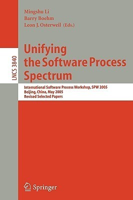 Unifying the Software Process Spectrum: International Software Process Workshop, Spw 2005, Beijing, China, May 25-27, 2005 Revised Selected Papers  by  Mingshu Li