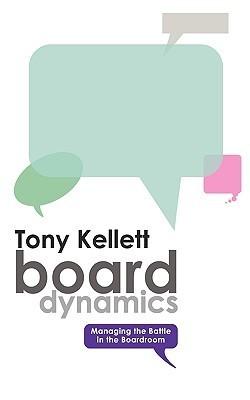 Board Dynamics - Managing the Battle in the Boardroom Tony Kellett