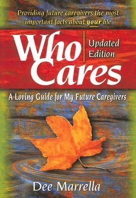 Who Cares: A Loving Guide For My Future Caregivers  by  Dee Marrella