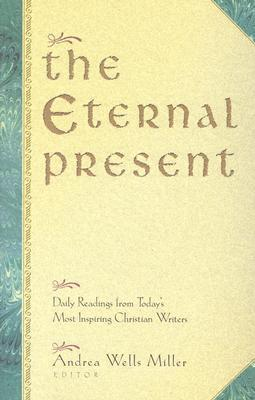 The Eternal Present: Daily Readings From Todays Most Inspiring Christian Writers  by  Andrea Wells Miller