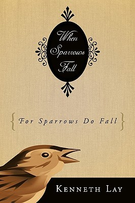 When Sparrows Fall:  by  Kenneth Lay
