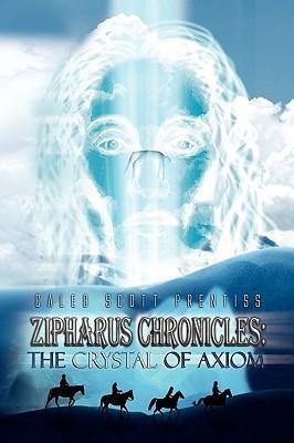 Zipharus Chronicles: The Crystal of Axiom Caleb Scott Prentiss