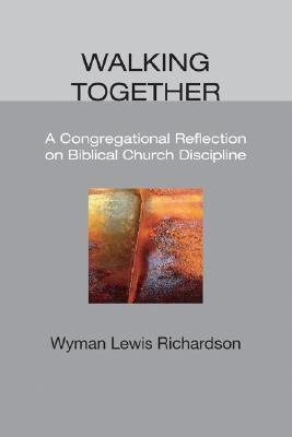 Walking Together: A Congregational Reflection on Biblical Church Discipline Wyman Lewis Richardson