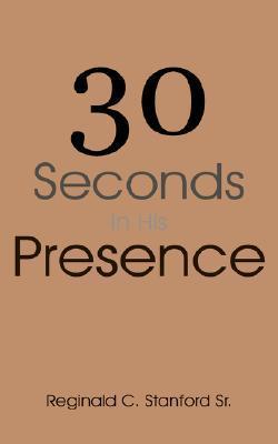 30 Seconds in His Presence Reginald C. Stanford Sr