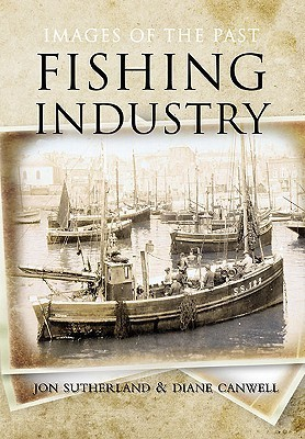 Fishing Industry: Images of the Past.  by  Jon Sutherland, Diane Canwell by Jon Sutherland