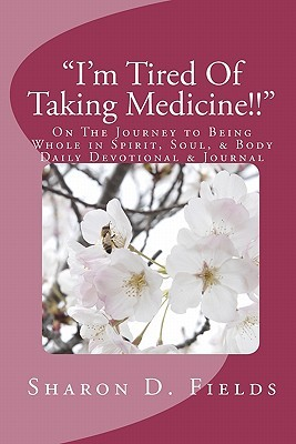 Im Tired of Taking Medicine!!: On the Journey to Being Whole in Spirit, Soul, & Body Daily Devotional & Journal  by  Sharon D. Fields