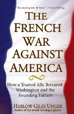 The French War Against America: How a Trusted Ally Betrayed Washington and the Founding Fathers  by  Harlow Giles Unger