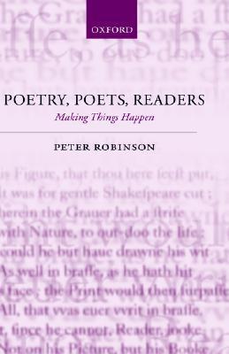 Poetry, Poets, Readers: Making Things Happen Peter Robinson, poet