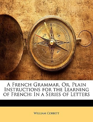 A French Grammar, Or, Plain Instructions for the Learning of French: In a Series of Letters  by  William Cobbett