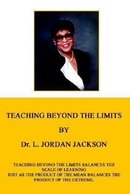 Teaching Beyond the Limits: Teaching Beyond the Limits Balances the Scales of Learning Just as the Product of the Means Balances the Product of the Extreme  by  L. Jordan Jackson