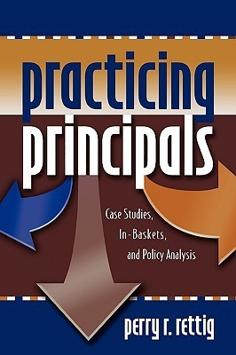 Practicing Principals: Case Studies, In-Baskets, and Policy Analysis Perry R. Rettig