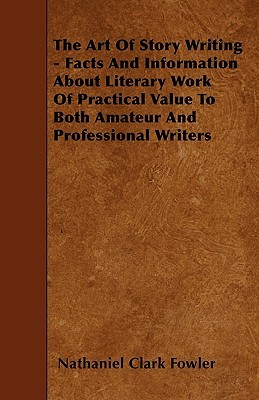 The Art of Story Writing - Facts and Information about Literary Work of Practical Value to Both Amateur and Professional Writers  by  Nathaniel Clark Fowler