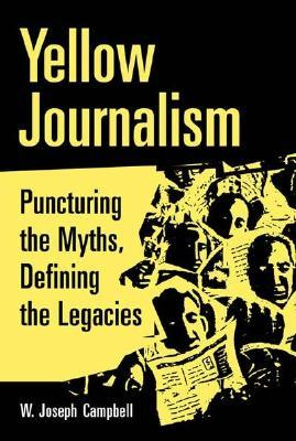 Yellow Journalism: Puncturing the Myths, Defining the Legacies  by  W. Joseph Campbell