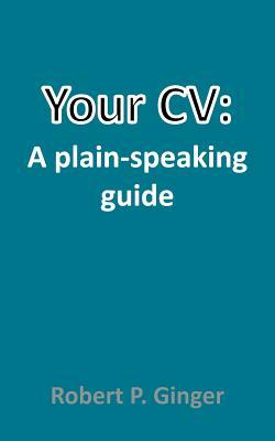 Your CV: A Plain-Speaking Guide Robert Ginger