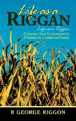 Life as a Riggan: A Journey from Enslavement to Freedom  by  a Jamaican Family Life as a Riggon by R.George Riggon