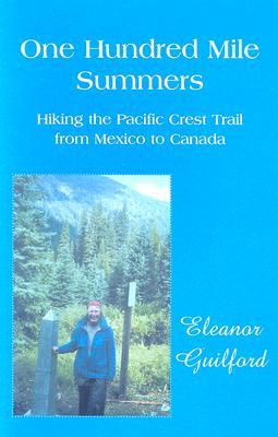 One Hundred Mile Summers: Hiking the Pacific Crest Trail from Mexico to Canada Eleanor Guilford