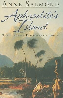 Aphrodites Island: The European Discovery of Tahiti Anne Salmond
