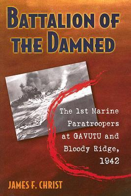 Battalion of the Damned: The 1st Marine Paratroopers at Gavutu and Bloody Ridge, 1942 James F. Christ