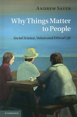 Why Things Matter to People: Social Science, Values and Ethical Life  by  Andrew Sayer