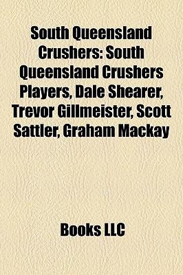 South Queensland Crushers: South Queensland Crushers Players, Dale Shearer, Trevor Gillmeister, Scott Sattler, Graham Mackay Books LLC