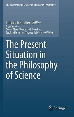 The Present Situation In The Philosophy Of Science  by  Friedrich Stadler