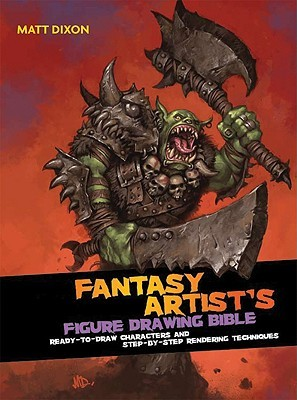 The Fantasy Artists Figure Drawing Bible: Ready-To-Draw Characters and Step-By-Step Rendering Techniques  by  Matt Dixon