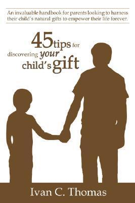 45 Tips for Discovering Your Childs Gift: An Invaluable Handbook for Parents Looking to Harness Their Childs Natural Gifts to Empower Their Life Forever.  by  Ivan C. Thomas