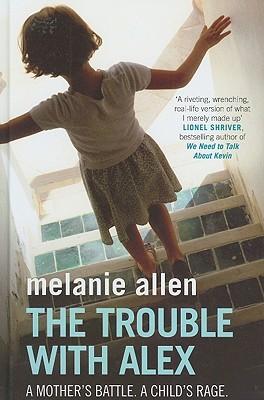 The Trouble with Alex: A Mothers Battle. A Childs Rage. Melanie Allen