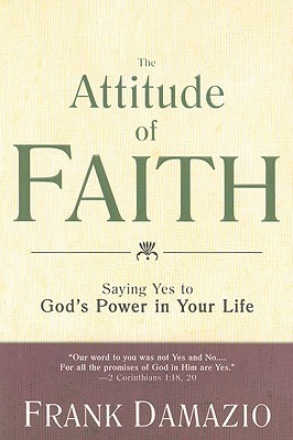 The Attitude of Faith: Saying Yes to Gods Power in Your Life Frank Damazio