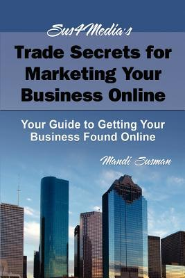 Sus4medias Trade Secrets for Marketing Your Business Online: Your Guide to Getting Your Business Found Online Mandi Susman