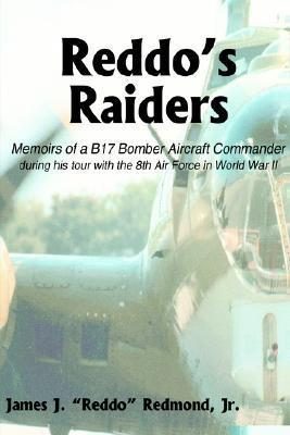 Reddos Raiders: Memoirs of a B17 Bomber Aircraft Commander James J. Redmond Jr