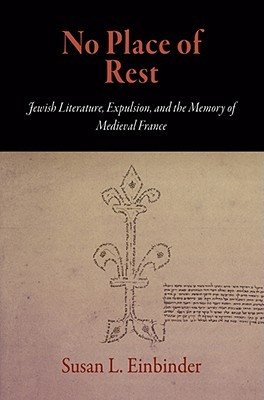 No Place of Rest: Jewish Literature, Expulsion, and the Memory of Medieval France Susan L. Einbinder
