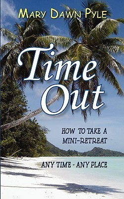 Time Out, How to Take a Mini-Retreat Any Time-Any Place  by  Mary Dawn Pyle