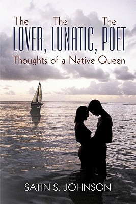 The Lover, the Lunatic, the Poet- Thoughts of a Native Queen  by  Satin S. Johnson