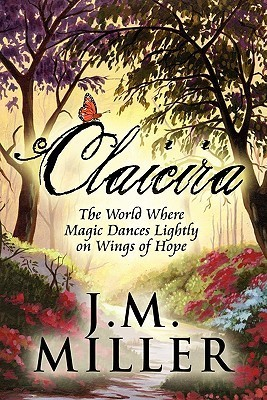 Claicira: The World Where Magic Dances Lightly on Wings of Hope J.M. Miller