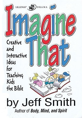 Imagine That: Creative and Interactive Ideas for Teaching Kids the Bible  by  Jeff            Smith