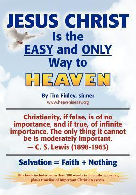 Jesus Christ Is the Easy and Only Way to Heaven: Salvation = Faith + Nothing  by  Tim Finley