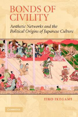 Bonds of Civility: Aesthetic Networks and the Political Origins of Japanese Culture Eiko Ikegami