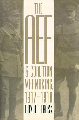 The AEF and Coalition Warmaking, 1917-1918 David F. Trask