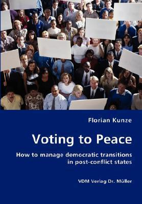 Voting to Peace. How to manage democratic transitions in post-conflict states  by  Florian Kunze