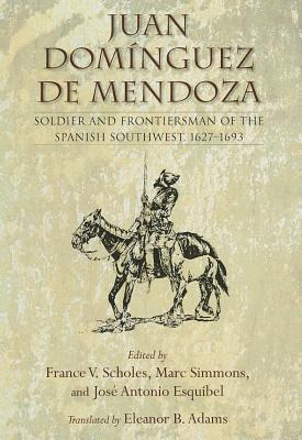 Juan Dominguez de Mendoza: Soldier and Frontiersman of the Spanish Southwest, 1627 1693  by  France V. Scholes