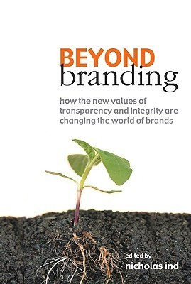 Beyond Branding: How the New Values of Transparency and Integrity Are Changing the World of Brands Nicholas Ind
