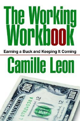The Working Workbook: Earning a Buck and Keeping It Coming  by  Camille Leon